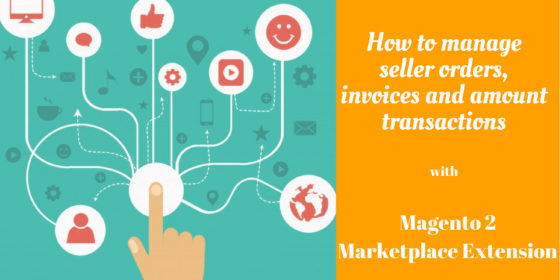 how to manage seller orders, invoices and amount transactions with magento 2 marketplace extension