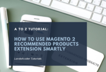 A To Z Tutorial: How To Use Magento 2 Recommended Products Extension Smartly
